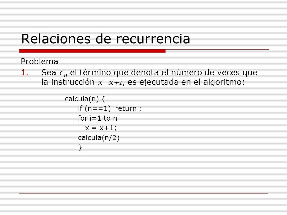 Relaciones de recurrencia Problema 1.Sea c n el término que denota el número de veces que la instrucción x=x+1, es ejecutada en el algoritmo: calcula(