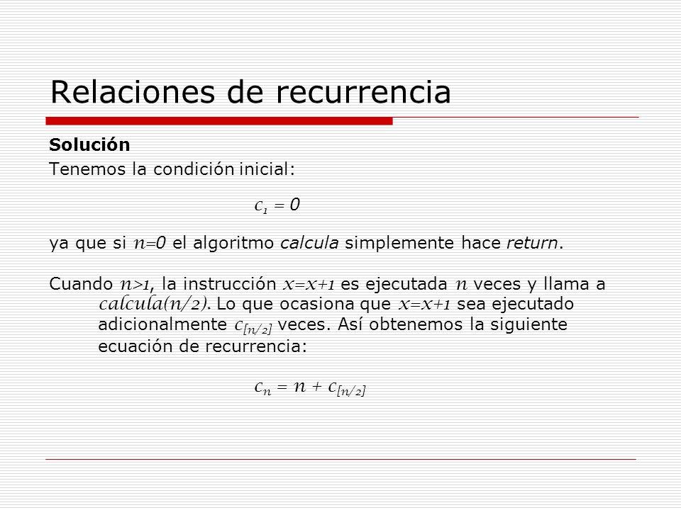 Relaciones de recurrencia Solución Tenemos la condición inicial: c 1 = 0 ya que si n= 0 el algoritmo calcula simplemente hace return. Cuando n>1, la i