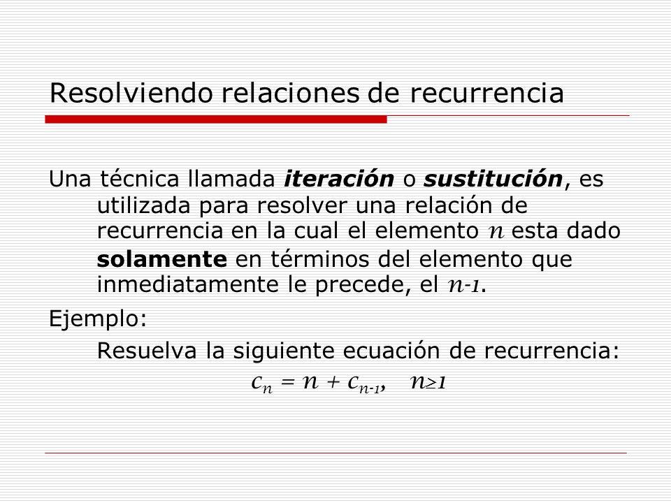 Resolviendo relaciones de recurrencia Una técnica llamada iteración o sustitución, es utilizada para resolver una relación de recurrencia en la cual e