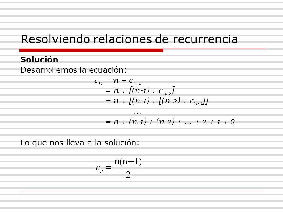 Resolviendo relaciones de recurrencia Solución Desarrollemos la ecuación: c n = n + c n-1 = n + [(n-1) + c n-2 ] = n + [(n-1) + [(n-2) + c n-3 ]] … =