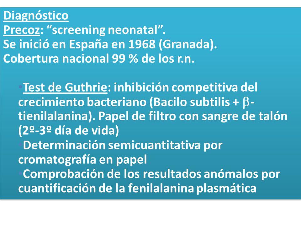 Diagnóstico Precoz: screening neonatal. Se inició en España en 1968 (Granada). Cobertura nacional 99 % de los r.n. Test de Guthrie: inhibición competi