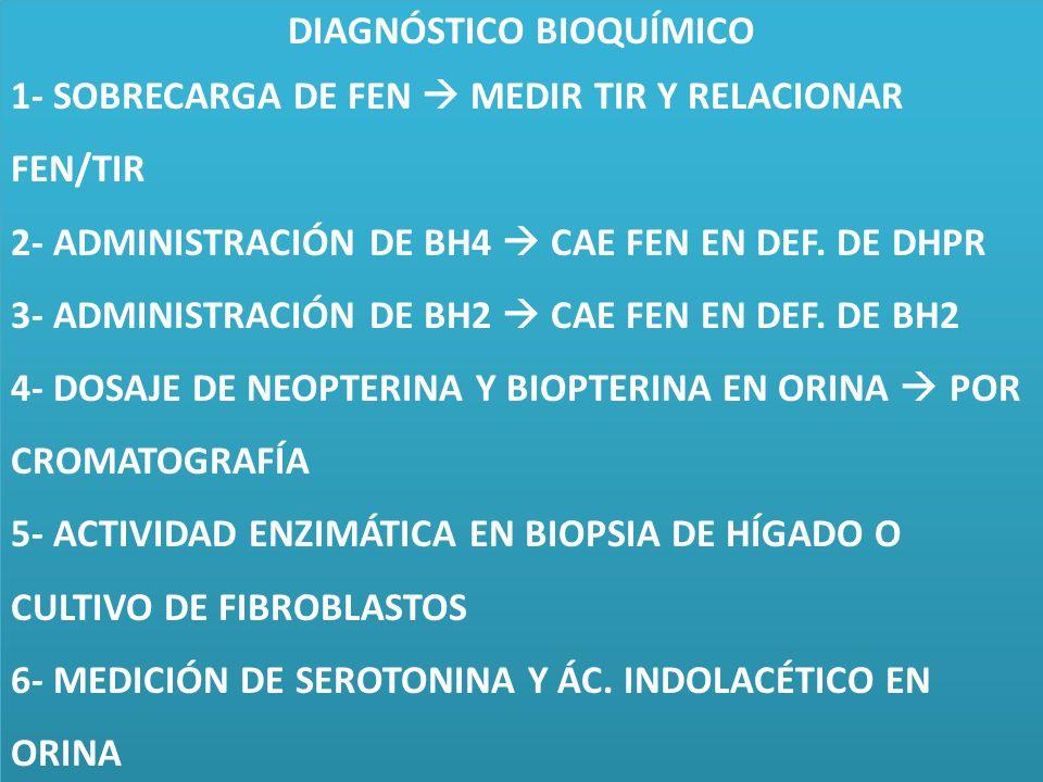 DIAGNÓSTICO BIOQUÍMICO 1- SOBRECARGA DE FEN MEDIR TIR Y RELACIONAR FEN/TIR 2- ADMINISTRACIÓN DE BH4 CAE FEN EN DEF. DE DHPR 3- ADMINISTRACIÓN DE BH2 C