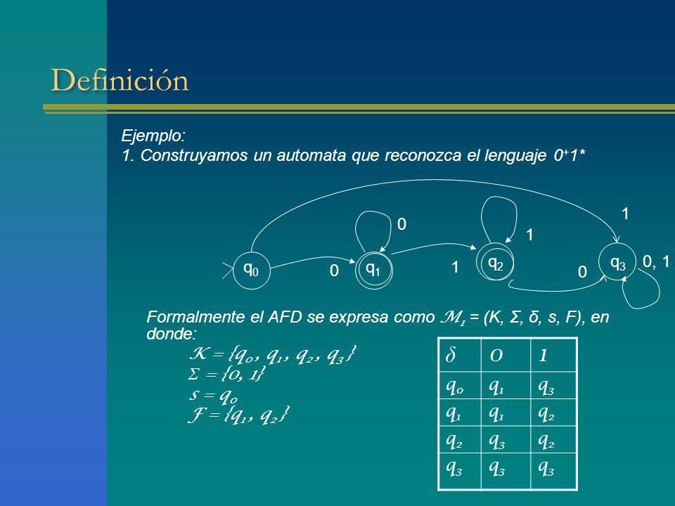 Definición Ejemplo: 1. Construyamos un automata que reconozca el lenguaje 0 + 1* Formalmente el AFD se expresa como M 1 = (K, Σ, δ, s, F), en donde: K