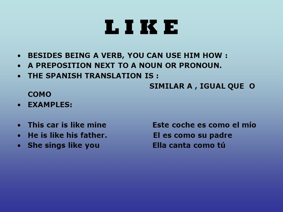 L I K E BESIDES BEING A VERB, YOU CAN USE HIM HOW : A PREPOSITION NEXT TO A NOUN OR PRONOUN.