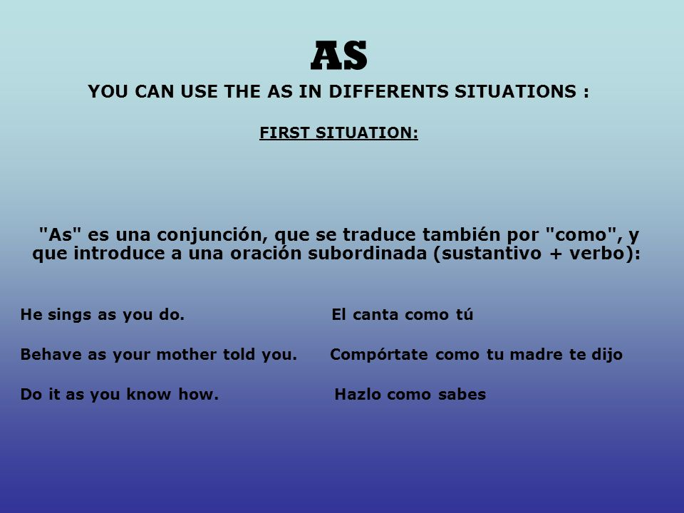 AS YOU CAN USE THE AS IN DIFFERENTS SITUATIONS : FIRST SITUATION: As es una conjunción, que se traduce también por como , y que introduce a una oración subordinada (sustantivo + verbo): He sings as you do.