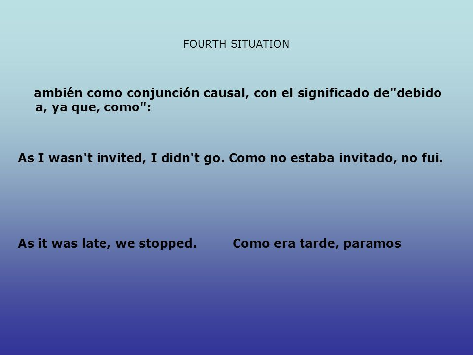 FOURTH SITUATION ambién como conjunción causal, con el significado de debido a, ya que, como : As I wasn t invited, I didn t go.