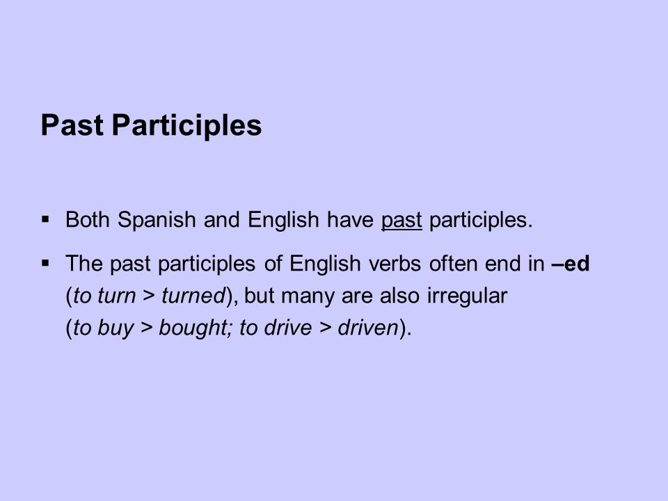 Past Participles Both Spanish and English have past participles. The past participles of English verbs often end in –ed (to turn > turned), but many a