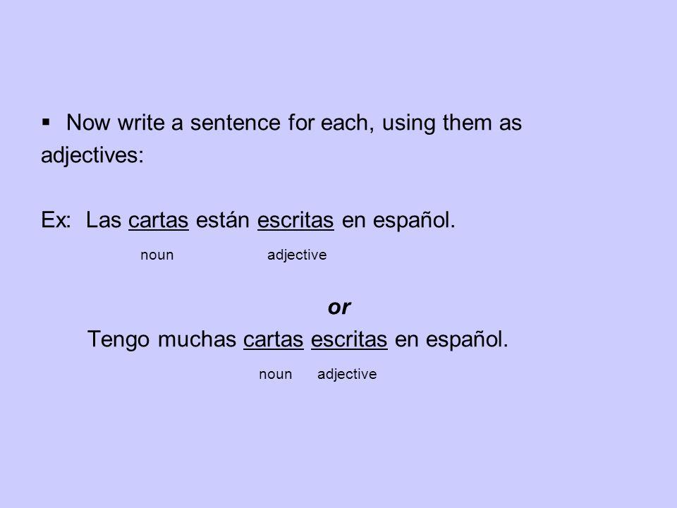 Now write a sentence for each, using them as adjectives: Ex: Las cartas están escritas en español. noun adjective or Tengo muchas cartas escritas en e