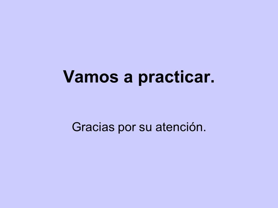 Vamos a practicar. Gracias por su atención.