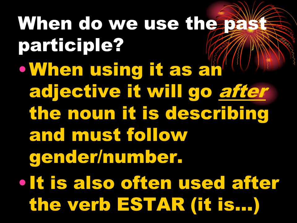 When do we use the past participle? When using it as an adjective it will go after the noun it is describing and must follow gender/number. It is also