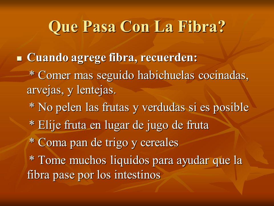 Que Pasa Con La Fibra? Cuando agrege fibra, recuerden: Cuando agrege fibra, recuerden: * Comer mas seguido habichuelas cocinadas, arvejas, y lentejas.