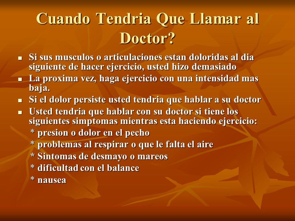 Cuando Tendria Que Llamar al Doctor? Si sus musculos o articulaciones estan doloridas al dia siguiente de hacer ejercicio, usted hizo demasiado Si sus