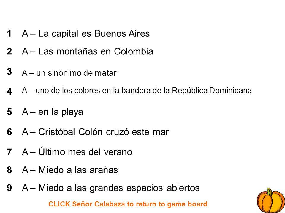 CLICK Señor Calabaza to return to game board 1 2 3 4 5 6 7 8 9 B – la capital de Colombia B – en la canción de JL Guerra: ______, negra y taína B – En la canción de Juanes: ________ de Manos B – un baile del Caribe B – el antónimo de caro B – un pájaro de la noche B – una legumbre como la papa B – Lo que necesitas para cruzar un río B – Huele bien y lo metes en tu baño