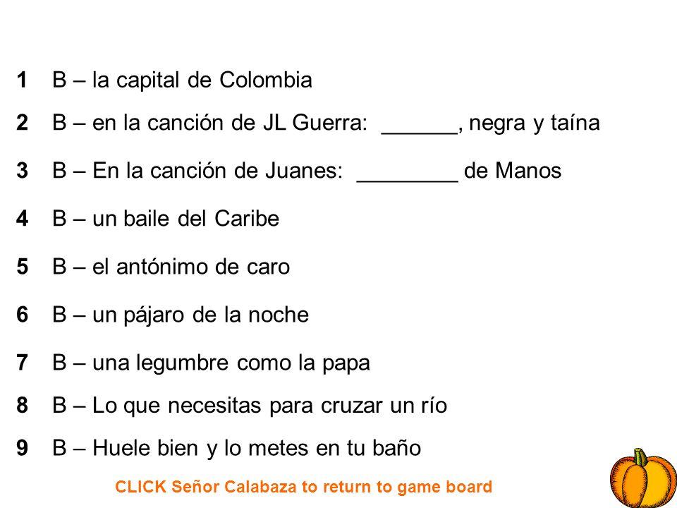 CLICK Señor Calabaza to return to game board 1 2 3 4 5 6 7 8 9 C – donde vivió Juan en La Historia de Juan C – tuvo un terremoto el mismo año que Haití C – la capital de Venezuela C – de Juan Luis Guerra: El _________ de la Vida C – Una planta verde que crece en el desierto C – En La Historia de Juan, él solo quiso _______, él solo quiso soñar C – Aguas grandes y fuertes, como Iguazú C – Un pájaro amarillo C – Sustancia negra que se usa para los fuegos