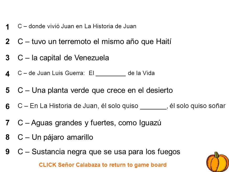CLICK Señor Calabaza to return to game board 1 2 3 4 5 6 7 8 9 D – que mi pueblo no ________________ tanta sangre D – un animal del mar D – cocaína es una _________________- D – un precio rebajado D – un antónimo de robar D – ______________ las piedras son las minas D – en efectivo D – La moneda de los Estados Unidos D – Te ayuda con la salud de las muelas