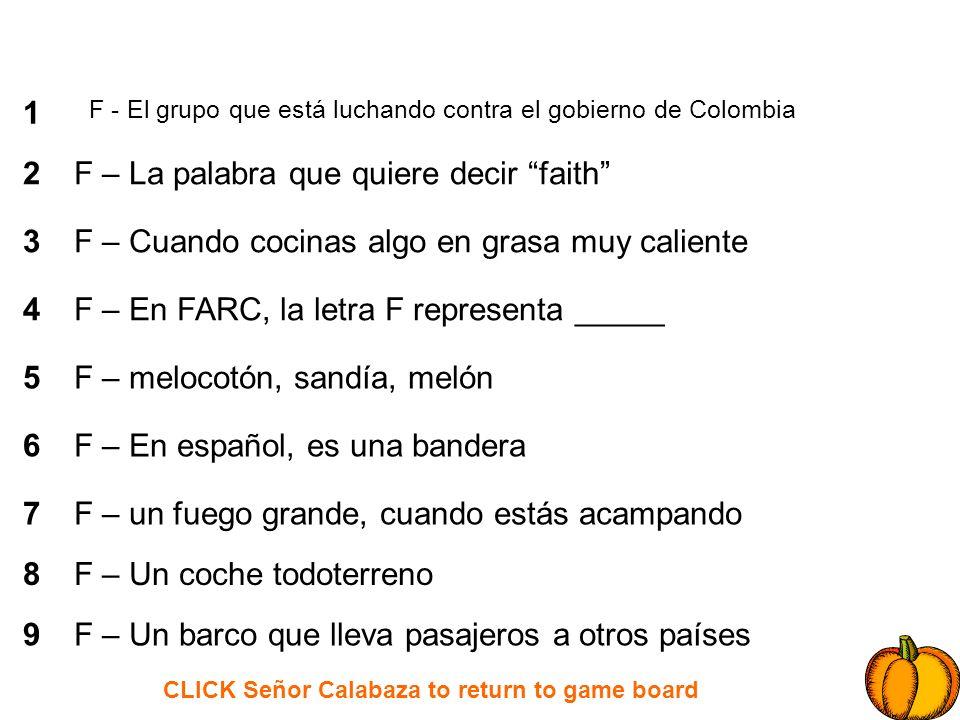 CLICK Señor Calabaza to return to game board 1 2 3 4 5 6 7 8 9 S – tomar o capturar a los niños o otras personas S – es rojo, símbolo de la vida S – Cantante colombiana S – el antónimo del norte S – ______________ libertad; __________ paz S – la capital de la República Dominicana S – Concursante india que participó en gran hermano S – Hay cincuenta sobre la bandera americana S – neumático de recambio