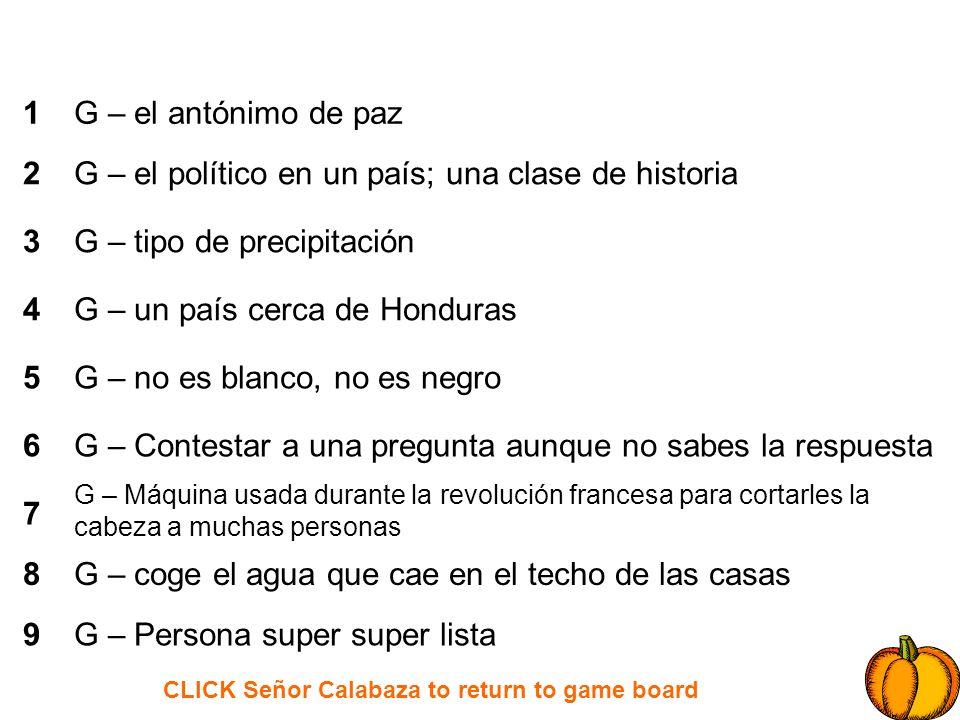 CLICK Señor Calabaza to return to game board 1 2 3 4 5 6 7 8 9 H – está al lado de la República Dominicana H – cuando quiere comer, tiene _______ H – A Dios le pido, por los ____ de mis ____, y los ____ de tus _______ H – ______ que ayudar; _______ que entender H – En Minas Piedras: hombres y niños mal _______ H – En inglés, el sonido que un búho hace H – Una frase que se usa para los hechizos de las brujas H – Una cama entre dos árboles H – El segundo hijo del hijo de la reina