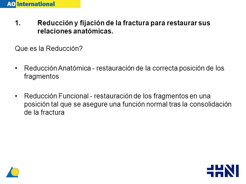 1.Reducción y fijación de la fractura para restaurar sus relaciones anatómicas. Que es la Reducción? Reducción Anatómica - restauración de la correcta