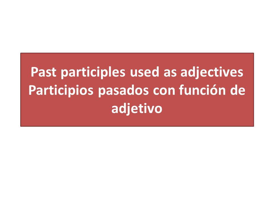 Past participles used as adjectives Participios pasados con función de adjetivo