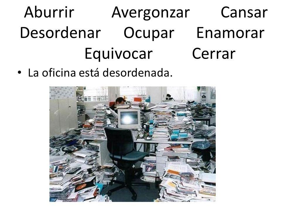Aburrir AvergonzarCansar Desordenar Ocupar Enamorar Equivocar Cerrar La oficina está desordenada.