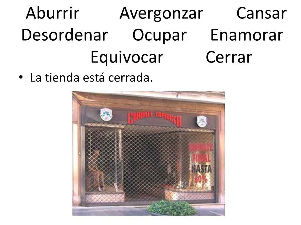 Aburrir AvergonzarCansar Desordenar Ocupar Enamorar Equivocar Cerrar La tienda está cerrada.
