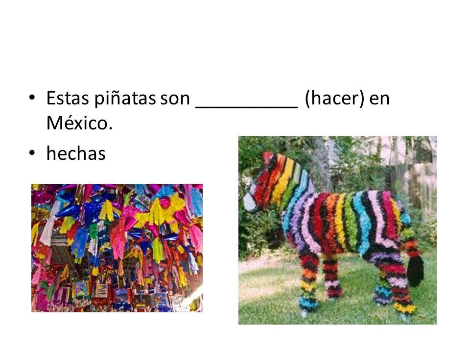 Estas piñatas son __________ (hacer) en México. hechas