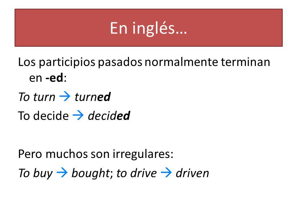 En inglés… Los participios pasados normalmente terminan en -ed: To turn turned To decide decided Pero muchos son irregulares: To buy bought; to drive