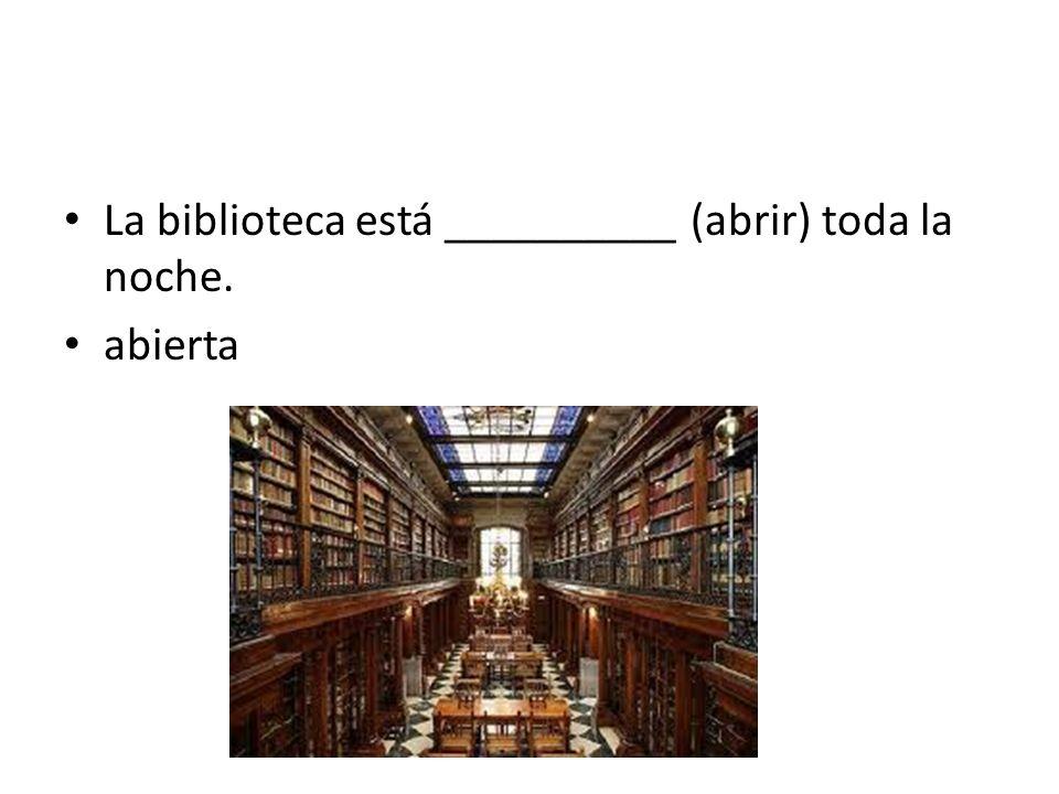 La biblioteca está __________ (abrir) toda la noche. abierta