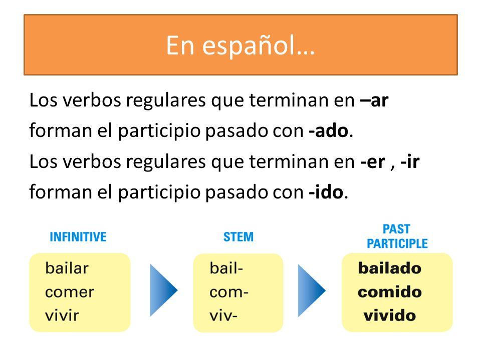 En español… Los verbos regulares que terminan en –ar forman el participio pasado con -ado. Los verbos regulares que terminan en -er, -ir forman el par
