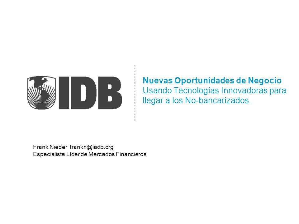 Nuevas Oportunidades de Negocio Usando Tecnologías Innovadoras para llegar a los No-bancarizados. Frank Nieder frankn@iadb.org Especialista Líder de M