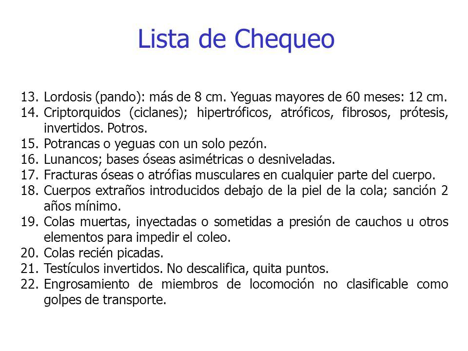 Lista de Chequeo 13.Lordosis (pando): más de 8 cm. Yeguas mayores de 60 meses: 12 cm. 14.Criptorquidos (ciclanes); hipertróficos, atróficos, fibrosos,