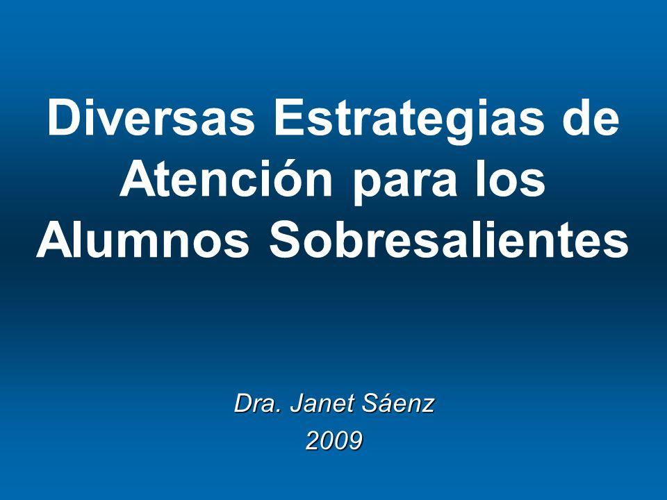 Diversas Estrategias de Atención para los Alumnos Sobresalientes Dra. Janet Sáenz 2009 2009