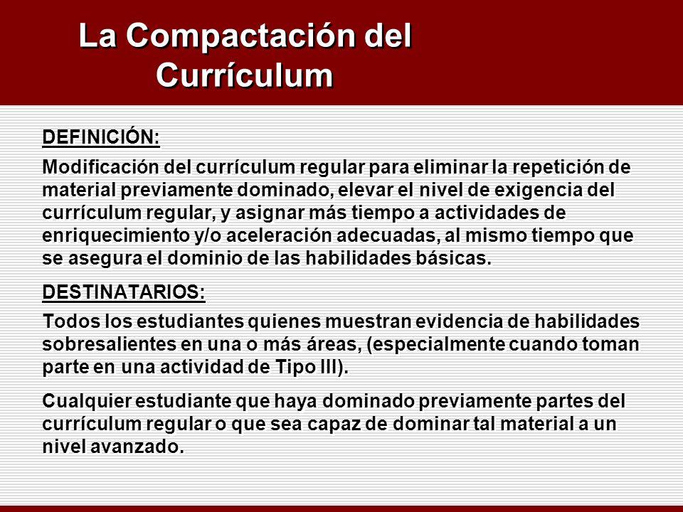 La Compactación del Currículum DEFINICIÓN: Modificación del currículum regular para eliminar la repetición de material previamente dominado, elevar el