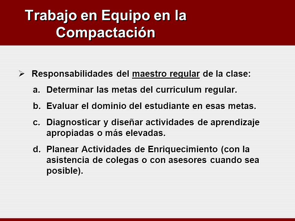 Trabajo en Equipo en la Compactación Responsabilidades del maestro regular de la clase: a.Determinar las metas del curriculum regular. b.Evaluar el do