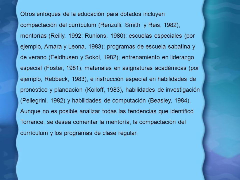 Otros enfoques de la educación para dotados incluyen compactación del currículum (Renzulli, Smith y Reis, 1982); mentorías (Reilly, 1992; Runions, 198