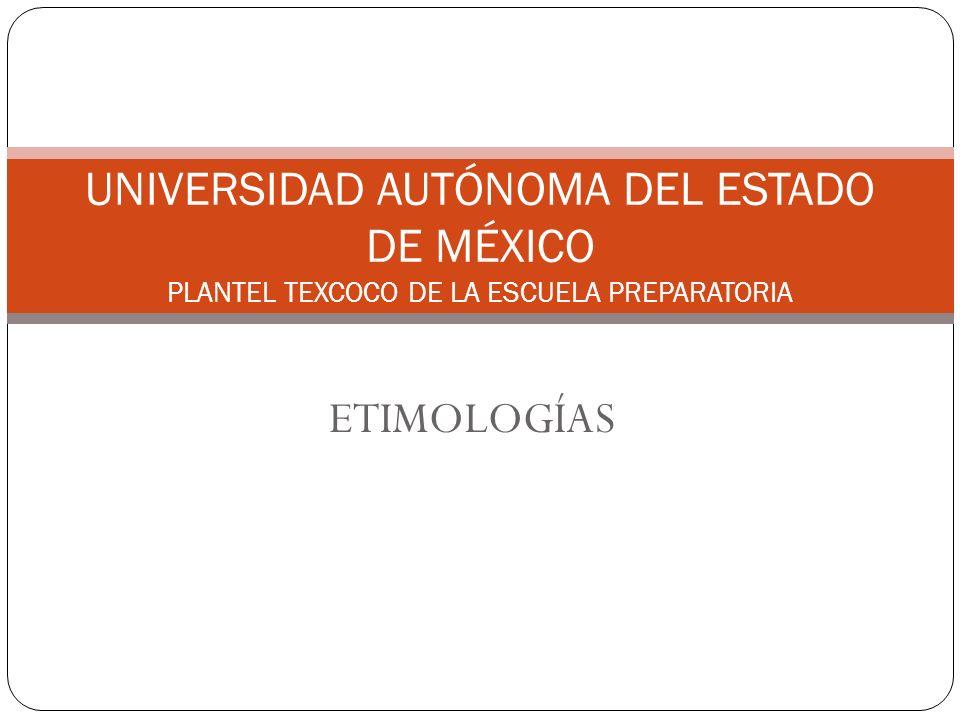 ETIMOLOGÍAS UNIVERSIDAD AUTÓNOMA DEL ESTADO DE MÉXICO PLANTEL TEXCOCO DE LA ESCUELA PREPARATORIA