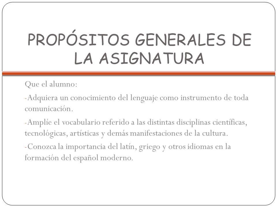 PROPÓSITOS GENERALES DE LA ASIGNATURA Que el alumno: - Adquiera un conocimiento del lenguaje como instrumento de toda comunicación. - Amplíe el vocabu
