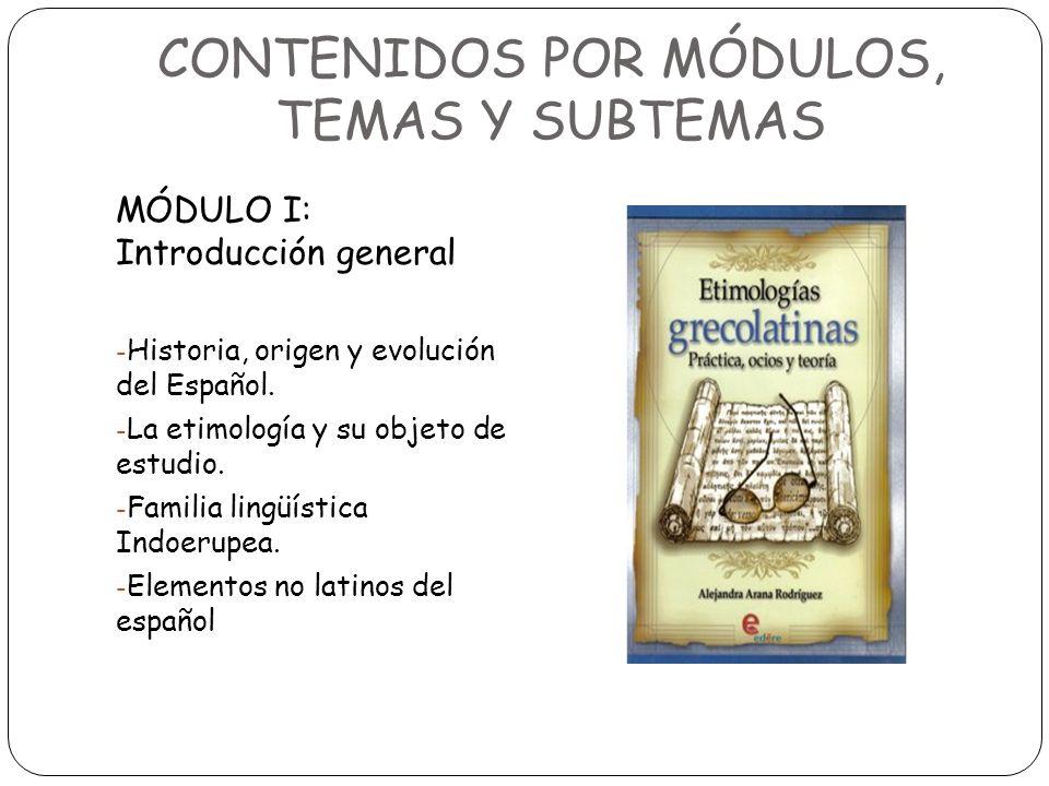 CONTENIDOS POR MÓDULOS, TEMAS Y SUBTEMAS MÓDULO I: Introducción general - Historia, origen y evolución del Español. - La etimología y su objeto de est
