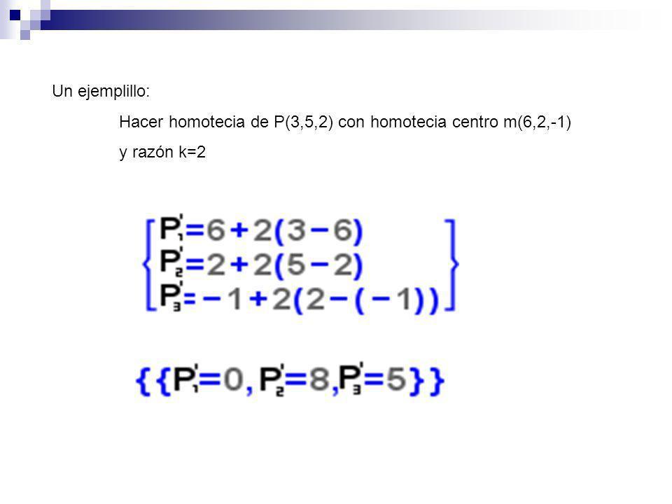 Un ejemplillo: Hacer homotecia de P(3,5,2) con homotecia centro m(6,2,-1) y razón k=2