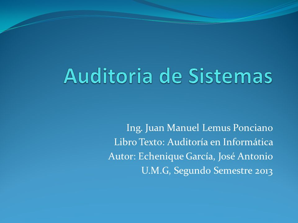 Ing. Juan Manuel Lemus Ponciano Libro Texto: Auditoría en Informática Autor: Echenique García, José Antonio U.M.G, Segundo Semestre 2013