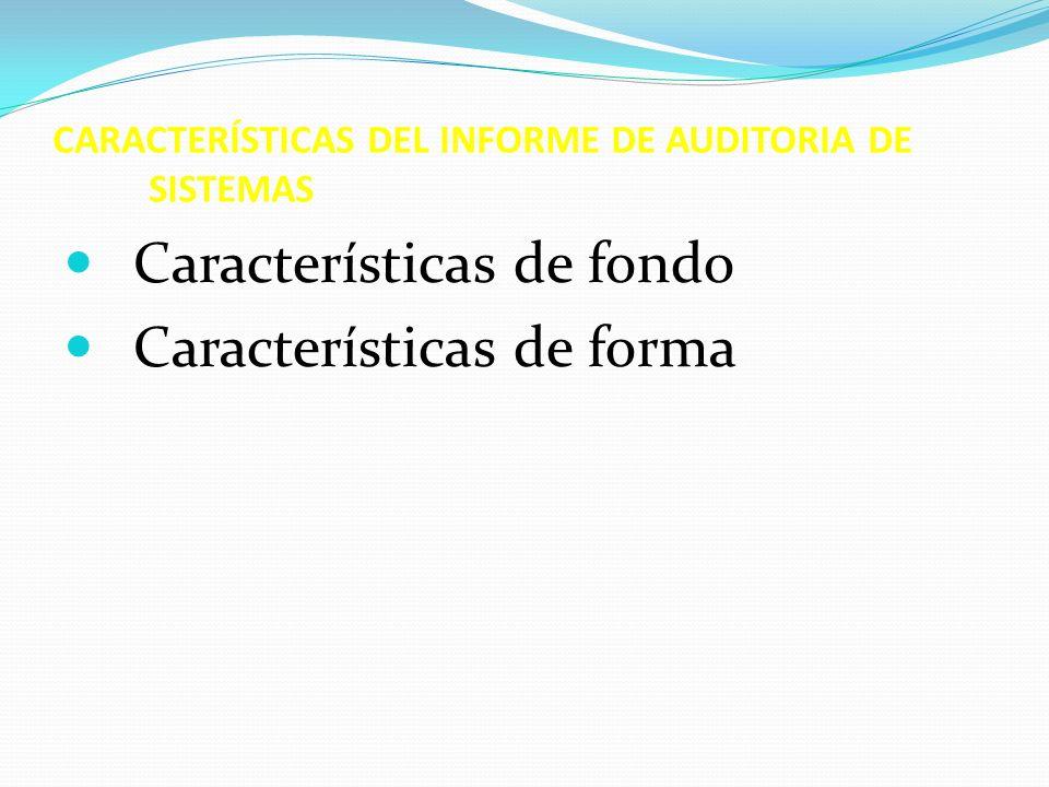 CARACTERÍSTICAS DEL INFORME DE AUDITORIA DE SISTEMAS Características de fondo Características de forma