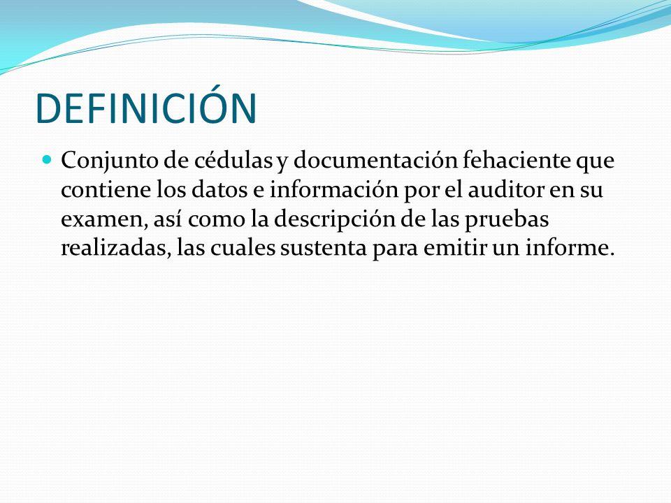 DEFINICIÓN Conjunto de cédulas y documentación fehaciente que contiene los datos e información por el auditor en su examen, así como la descripción de