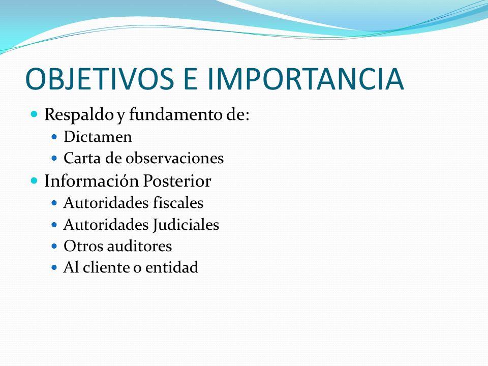 OBJETIVOS E IMPORTANCIA Respaldo y fundamento de: Dictamen Carta de observaciones Información Posterior Autoridades fiscales Autoridades Judiciales Ot