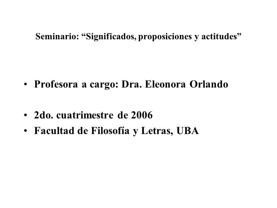 Seminario: Significados, proposiciones y actitudes Profesora a cargo: Dra. Eleonora Orlando 2do. cuatrimestre de 2006 Facultad de Filosofía y Letras,