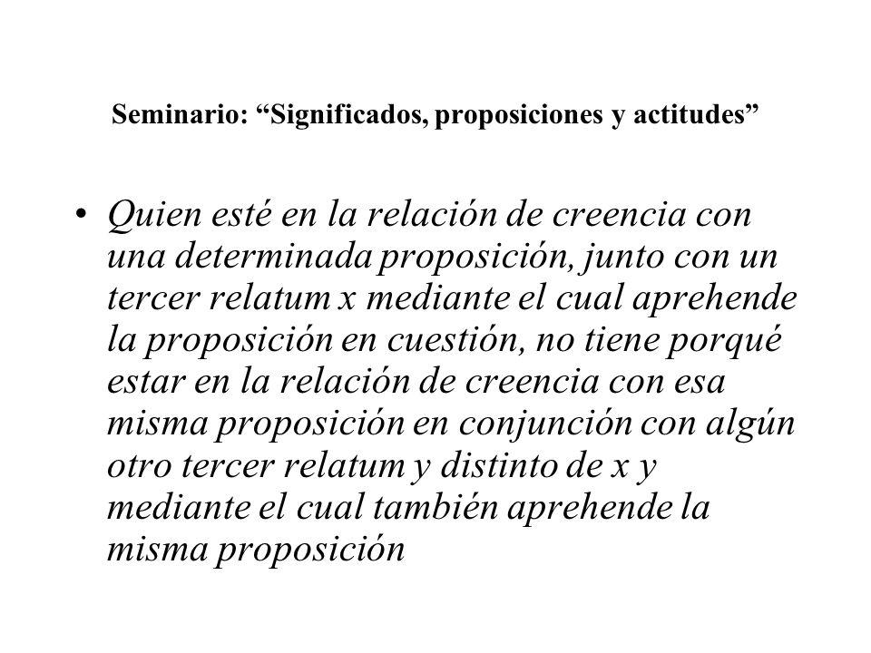 Seminario: Significados, proposiciones y actitudes Quien esté en la relación de creencia con una determinada proposición, junto con un tercer relatum