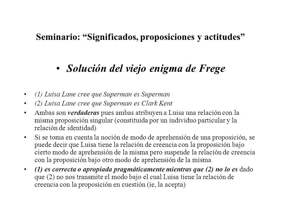Seminario: Significados, proposiciones y actitudes Solución del viejo enigma de Frege (1) Luisa Lane cree que Superman es Superman (2) Luisa Lane cree