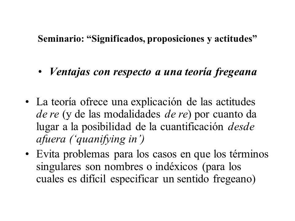 Seminario: Significados, proposiciones y actitudes Ventajas con respecto a una teoría fregeana La teoría ofrece una explicación de las actitudes de re