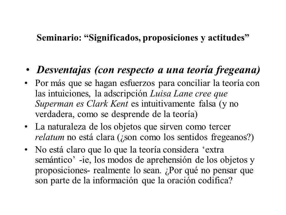 Seminario: Significados, proposiciones y actitudes Desventajas (con respecto a una teoría fregeana) Por más que se hagan esfuerzos para conciliar la t