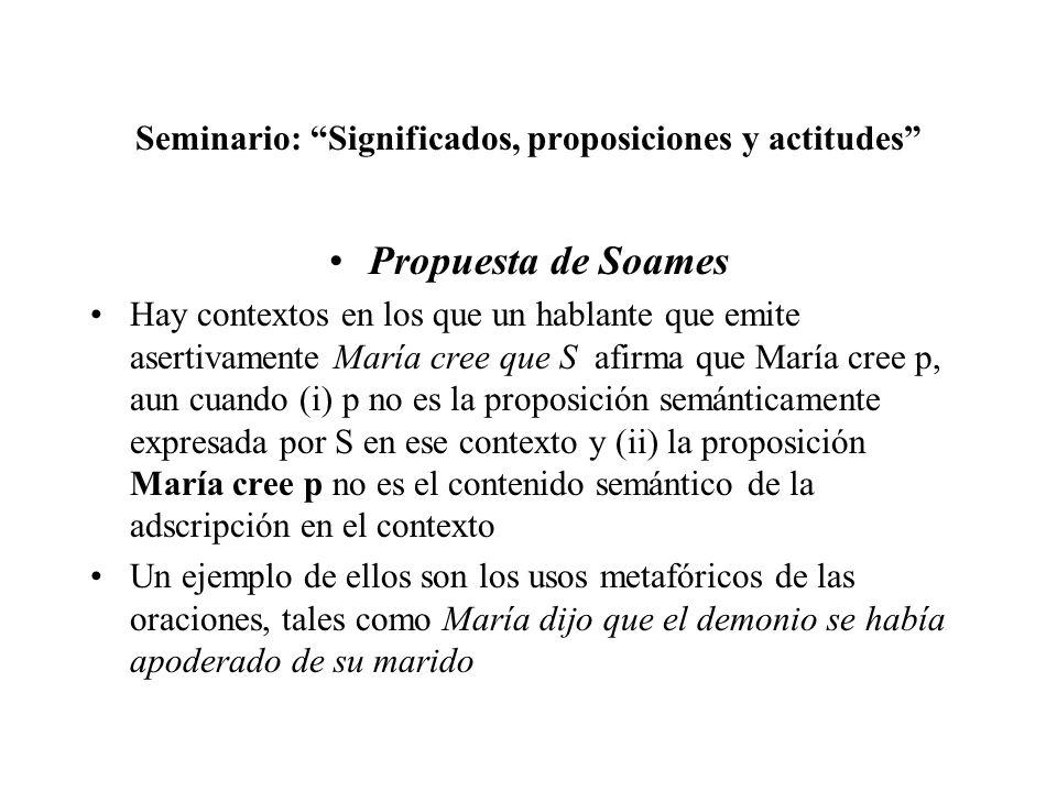 Seminario: Significados, proposiciones y actitudes Propuesta de Soames Hay contextos en los que un hablante que emite asertivamente María cree que S a
