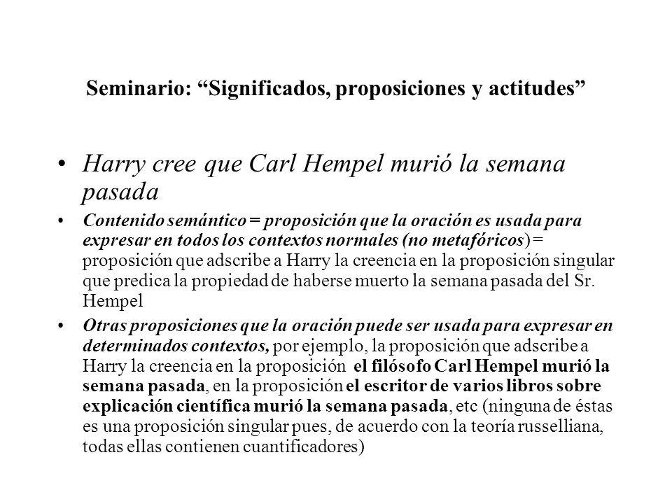 Seminario: Significados, proposiciones y actitudes Harry cree que Carl Hempel murió la semana pasada Contenido semántico = proposición que la oración